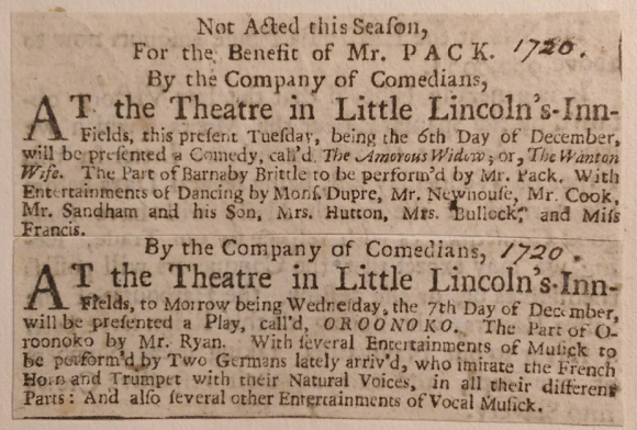 [1720]  Not Acted this Season,  For the Benefit of Mr. Pack.  By the Company of Comedians,  At the Theatre in Little Lincoln's-Inn-Fields, this present Tuesday, being the 6th Day of December, will be presented a Comedy, call'd The Amorous Widow; or, The Wanton Wife. The part of Barnaby Brittle to be perform'd by Mr. Pac. With Entertainments of Dancing by Mons. Dupre, Mr. Newhouse, Mr. Cook, Mr. Sandham and his Son, Mrs. Hutton, Mrs. Bullock, and Miss Francis.  [1720]  By the Company of Comedians,  At the Theatre in Little Lincoln's-Inn-Fields, to Morrow being Wednesday, the 7th Day of December, will be presented a Play, call'd OROONOKO. The Part of Oroonoko by Mr. Ryan. With several Entertainments of Musick to be performe'd by Two Germans lately arriv'd, who imitate the French Horn and Trumpet with their Natural Voices, in all their different Parts: And also several other Entertainments of Vocal Musick.